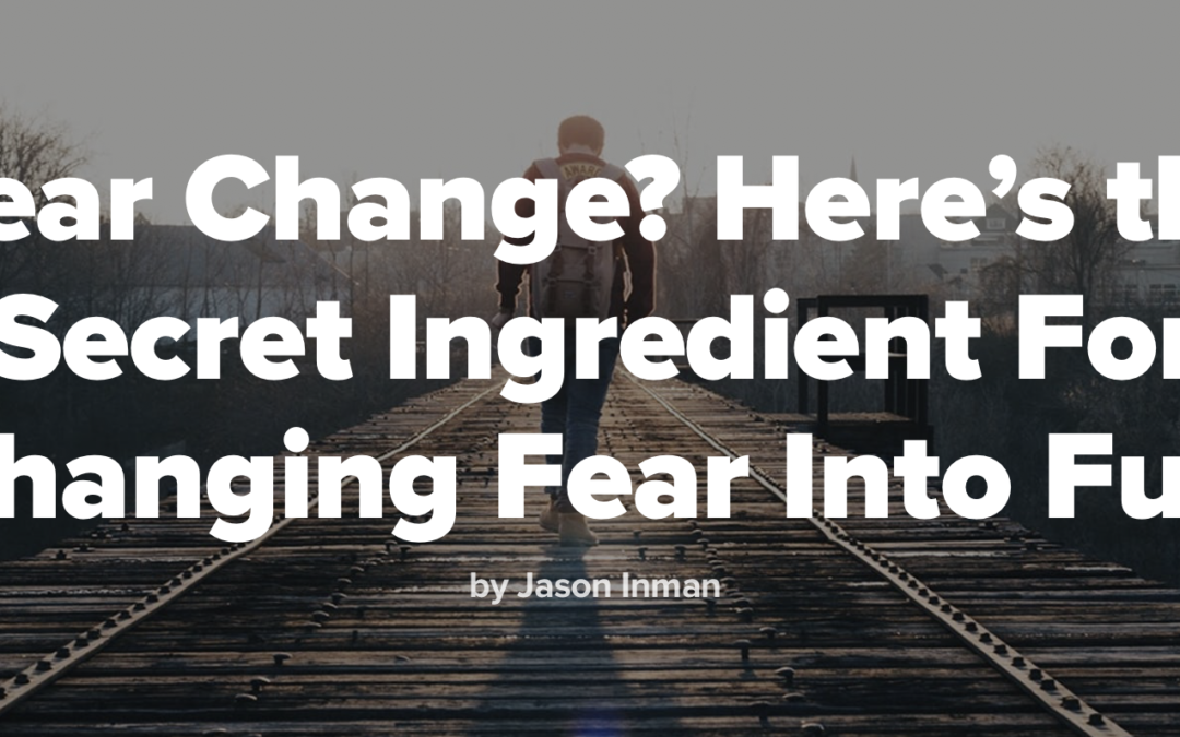 Fear Change? Here's the Secret Ingredient For Changing Fear Into Fuel